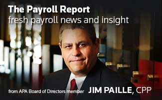 The Payroll Report: Fresh Payroll News and Insight from APA Board of Directors member Jim Paille, CPP